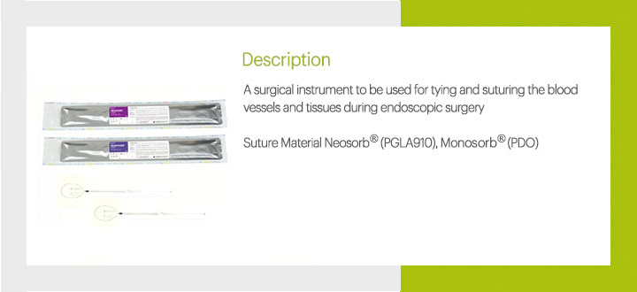 A surgical instrument to be used for tying and suturing the blood vessels and tissues during endoscopic surgery. Suture Marerial : Neosorb® (PGLA910), Monosorb® (PDO)
